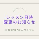 火曜Kpop超入門クラス 日時変更のお知らせ